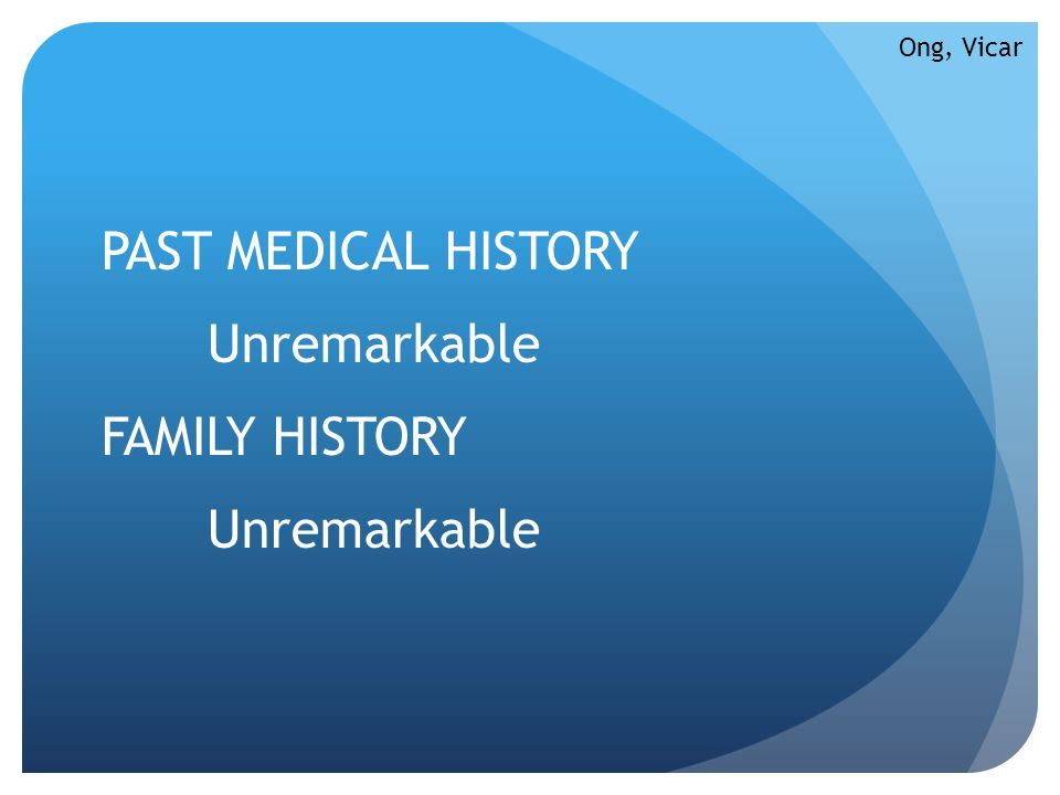 PAST MEDICAL HISTORY Unremarkable FAMILY HISTORY