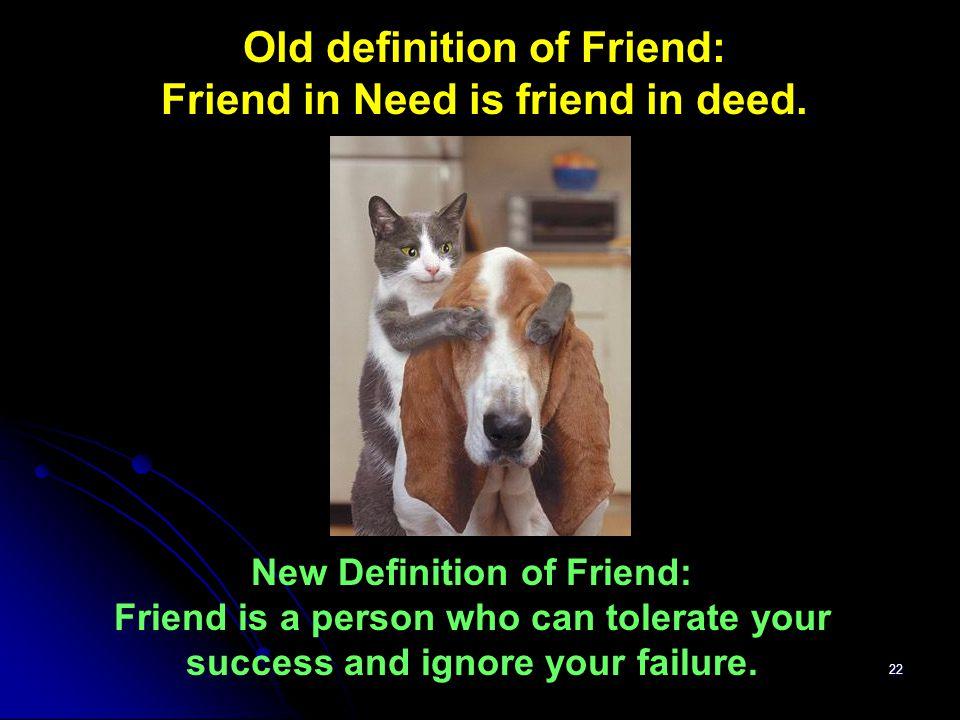 Old definition of Friend: Friend in Need is friend in deed.
