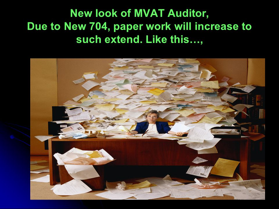New look of MVAT Auditor, Due to New 704, paper work will increase to such extend. Like this…,