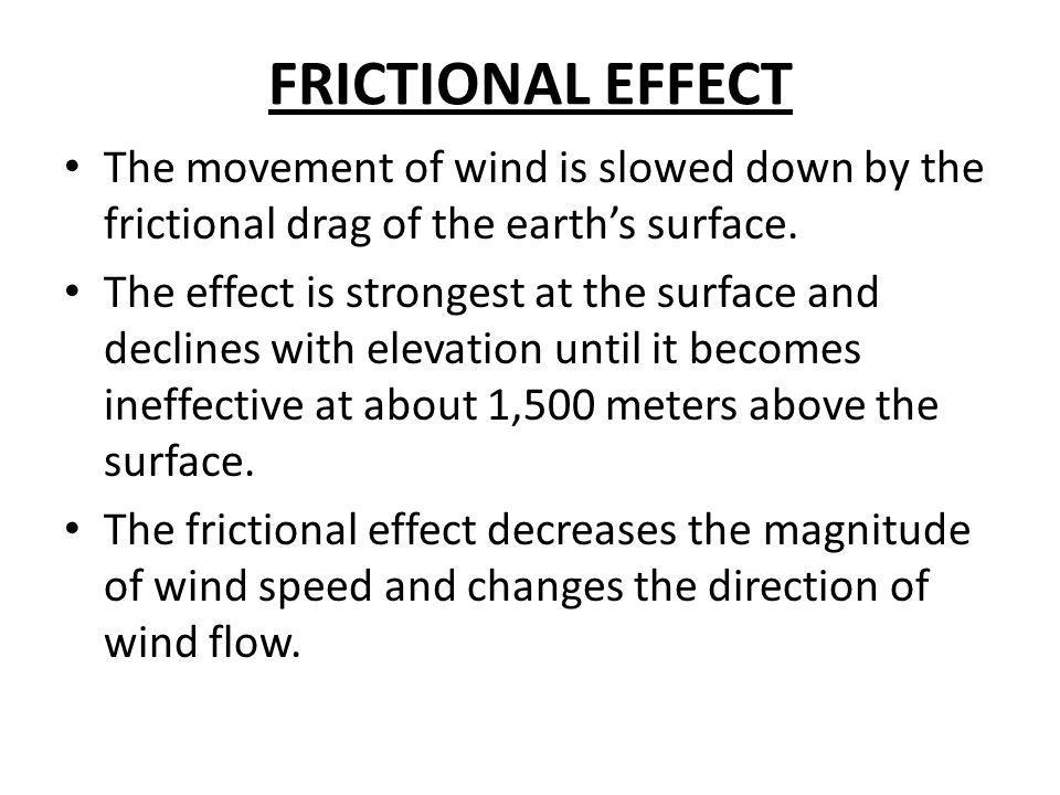FRICTIONAL EFFECT The movement of wind is slowed down by the frictional drag of the earth's surface.