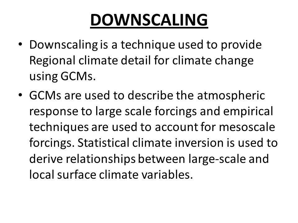 DOWNSCALING Downscaling is a technique used to provide Regional climate detail for climate change using GCMs.