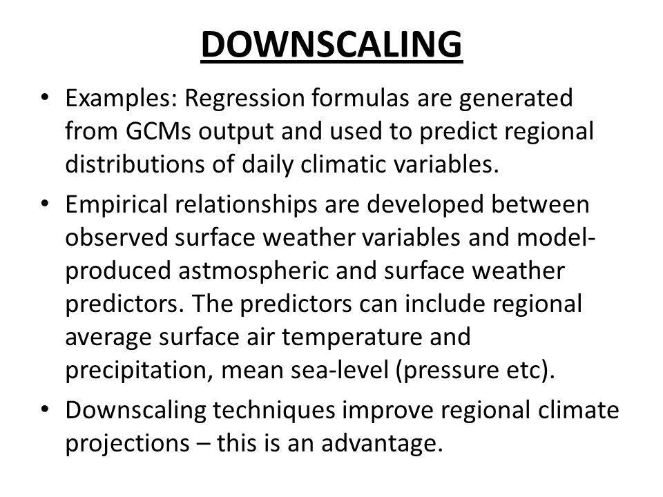 DOWNSCALING Examples: Regression formulas are generated from GCMs output and used to predict regional distributions of daily climatic variables.