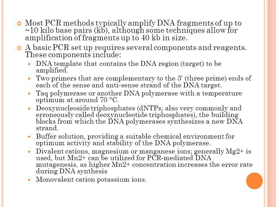Most PCR methods typically amplify DNA fragments of up to ~10 kilo base pairs (kb), although some techniques allow for amplification of fragments up to 40 kb in size.