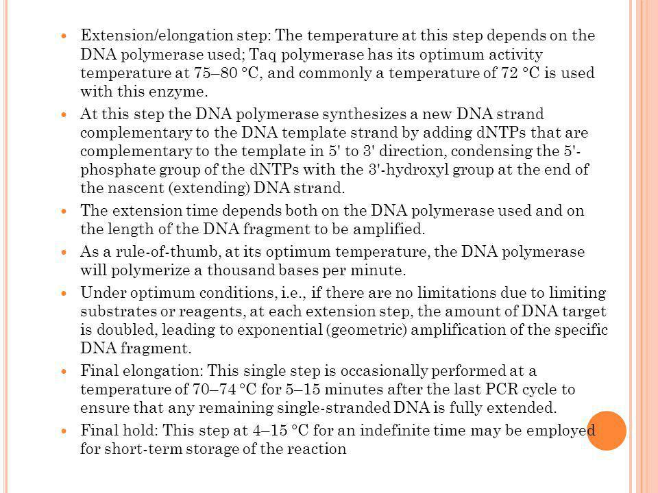 Extension/elongation step: The temperature at this step depends on the DNA polymerase used; Taq polymerase has its optimum activity temperature at 75–80 °C, and commonly a temperature of 72 °C is used with this enzyme.