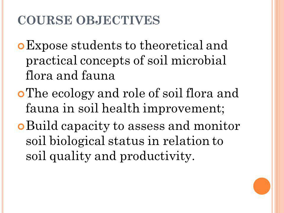 COURSE OBJECTIVES Expose students to theoretical and practical concepts of soil microbial flora and fauna.