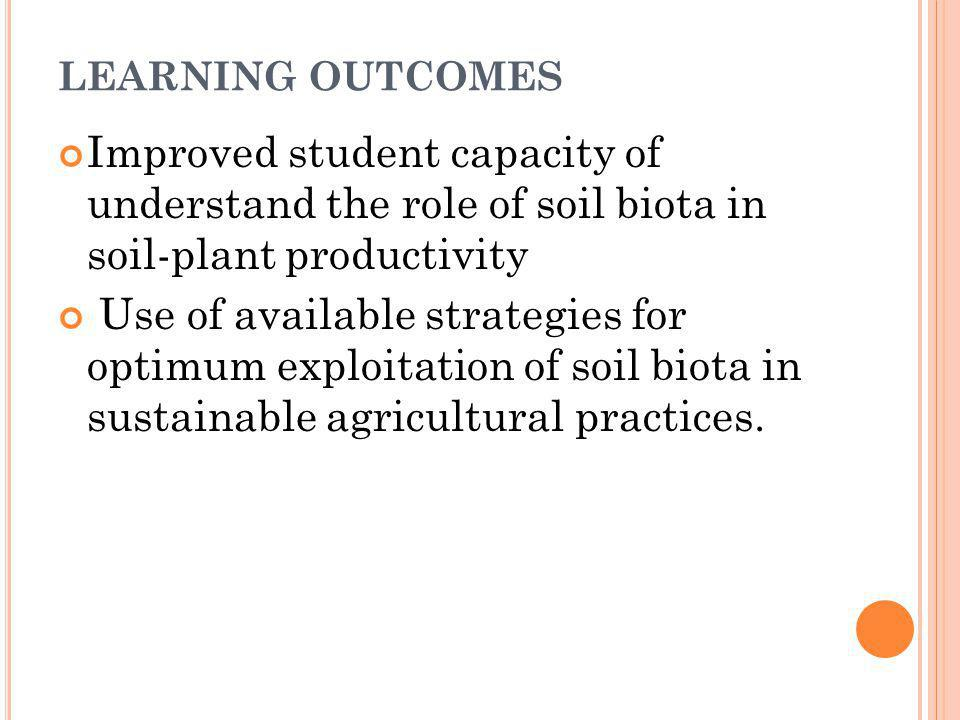 LEARNING OUTCOMES Improved student capacity of understand the role of soil biota in soil-plant productivity.