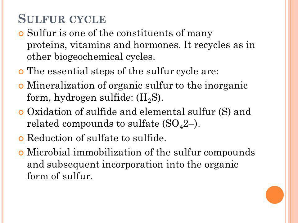 Sulfur cycle Sulfur is one of the constituents of many proteins, vitamins and hormones. It recycles as in other biogeochemical cycles.