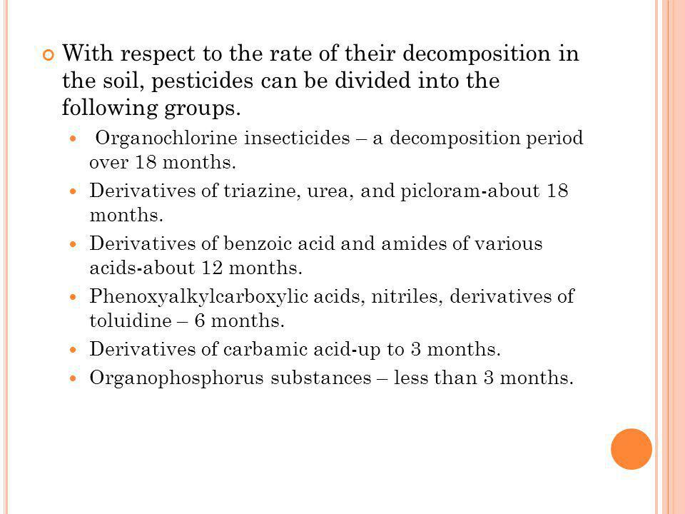 With respect to the rate of their decomposition in the soil, pesticides can be divided into the following groups.