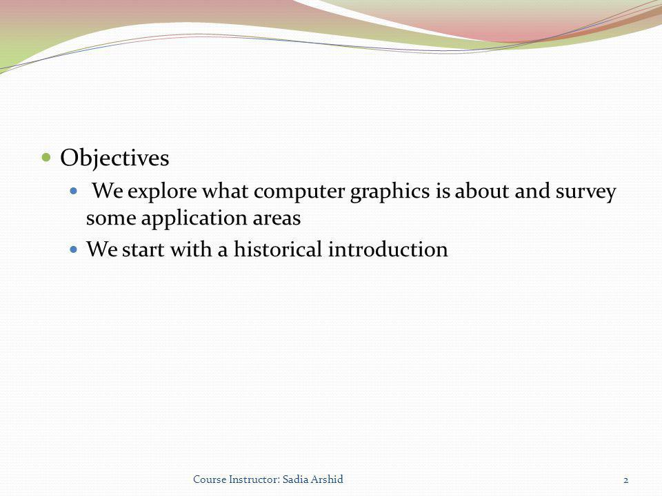 Objectives We explore what computer graphics is about and survey some application areas. We start with a historical introduction.