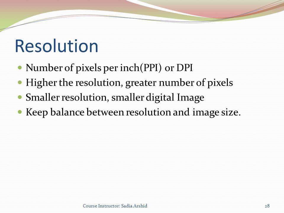 Resolution Number of pixels per inch(PPI) or DPI