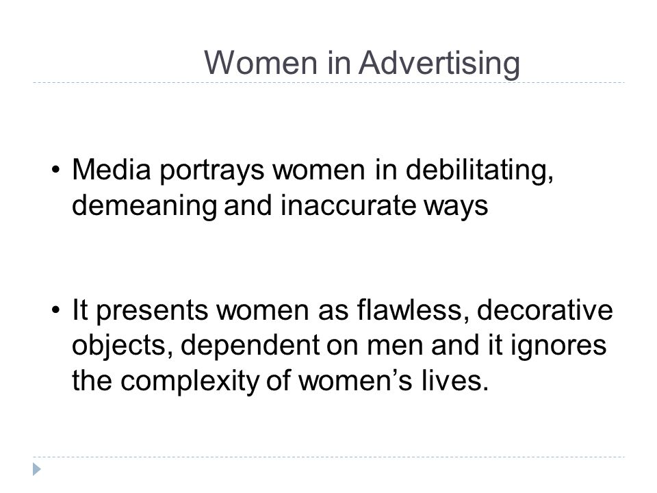 Women in Advertising Media portrays women in debilitating, demeaning and inaccurate ways.