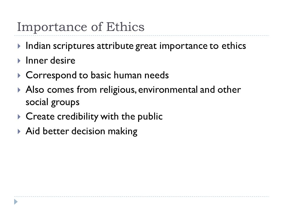 Importance of Ethics Indian scriptures attribute great importance to ethics. Inner desire. Correspond to basic human needs.