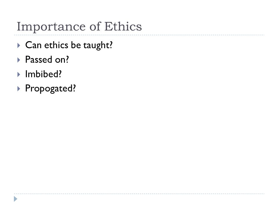 Importance of Ethics Can ethics be taught Passed on Imbibed