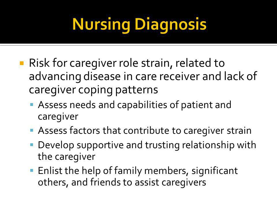 Nursing Diagnosis Risk for caregiver role strain, related to advancing disease in care receiver and lack of caregiver coping patterns.