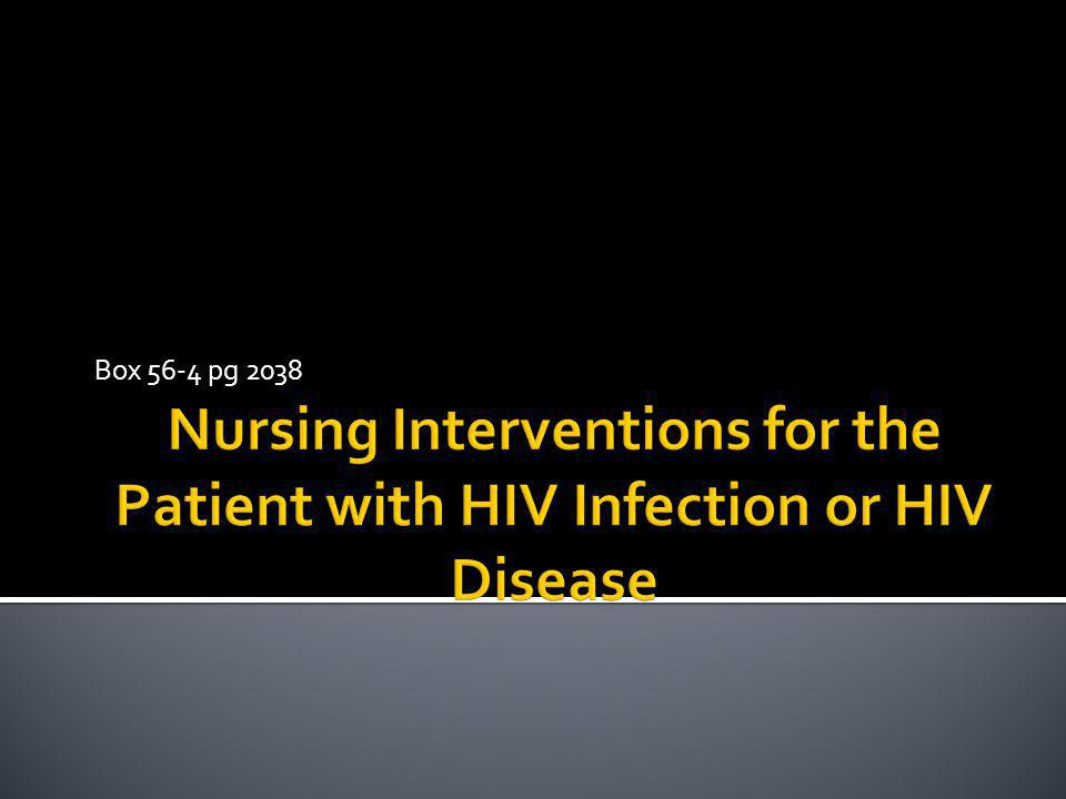 Box 56-4 pg 2038 Nursing Interventions for the Patient with HIV Infection or HIV Disease
