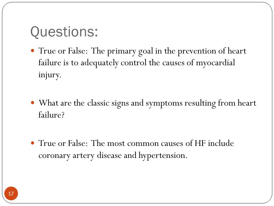 Questions: True or False: The primary goal in the prevention of heart failure is to adequately control the causes of myocardial injury.