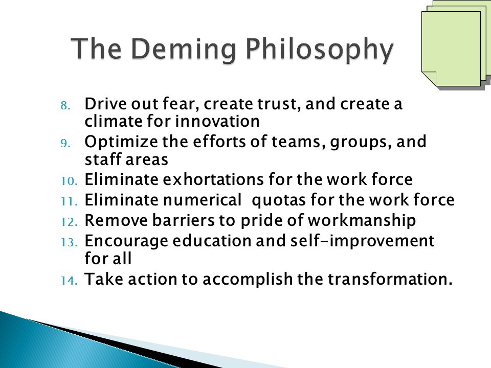 The Deming Philosophy Drive out fear, create trust, and create a climate for innovation. Optimize the efforts of teams, groups, and staff areas.