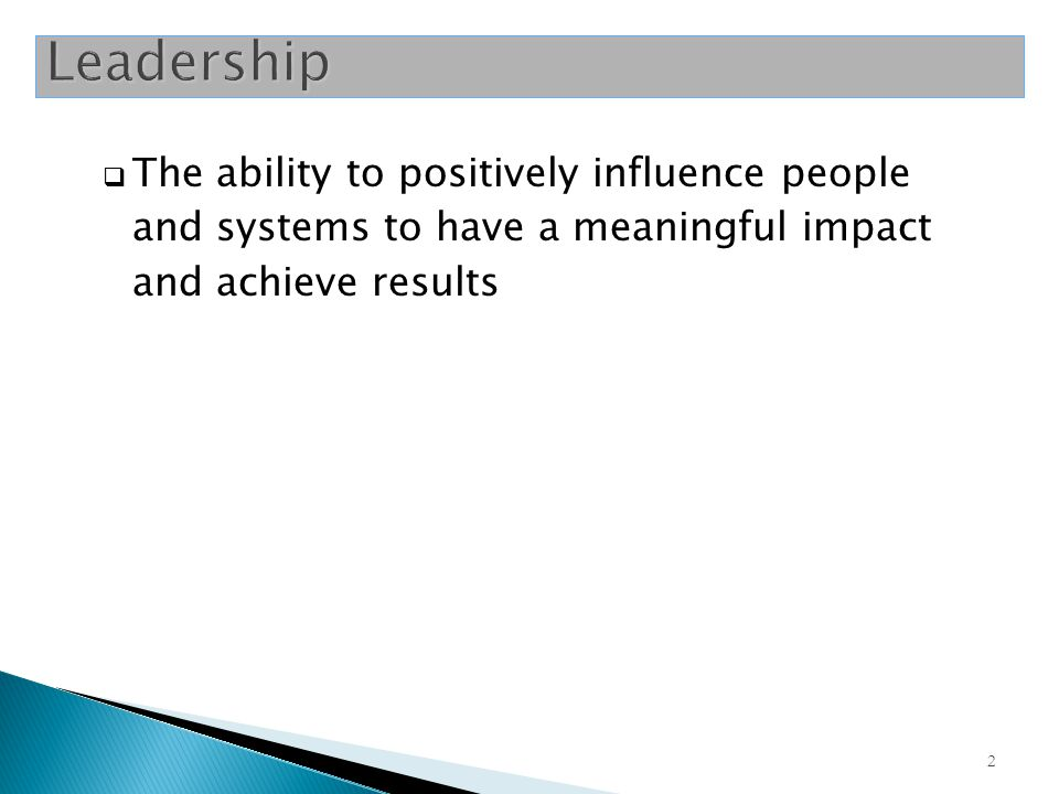 Leadership The ability to positively influence people and systems to have a meaningful impact and achieve results.