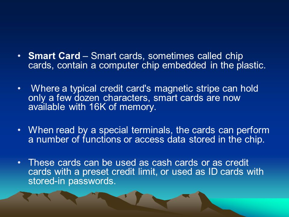 Smart Card – Smart cards, sometimes called chip cards, contain a computer chip embedded in the plastic.