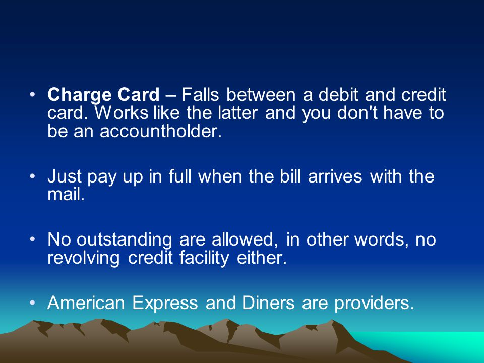 Charge Card – Falls between a debit and credit card