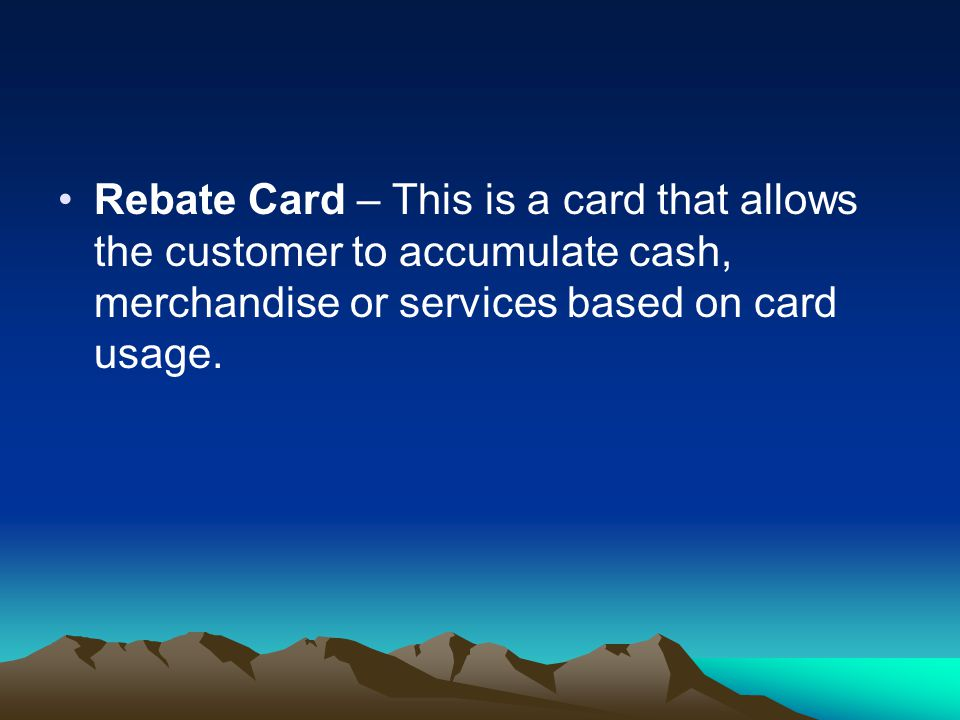 Rebate Card – This is a card that allows the customer to accumulate cash, merchandise or services based on card usage.