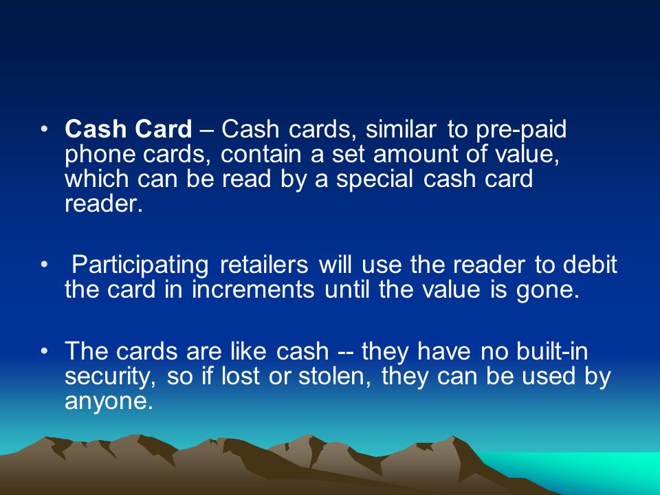 Cash Card – Cash cards, similar to pre-paid phone cards, contain a set amount of value, which can be read by a special cash card reader.