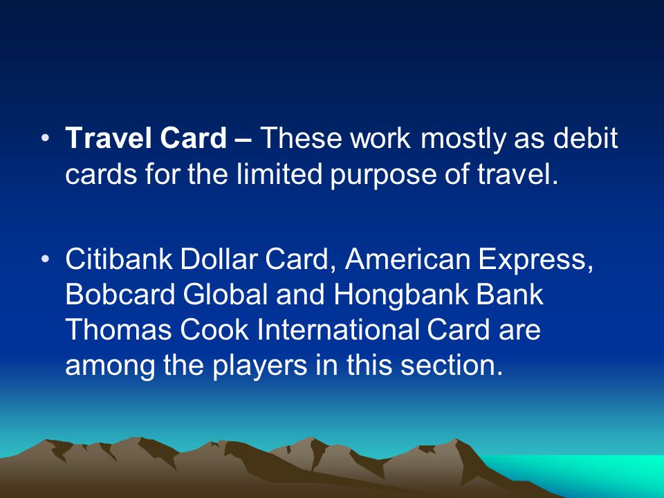 Travel Card – These work mostly as debit cards for the limited purpose of travel.