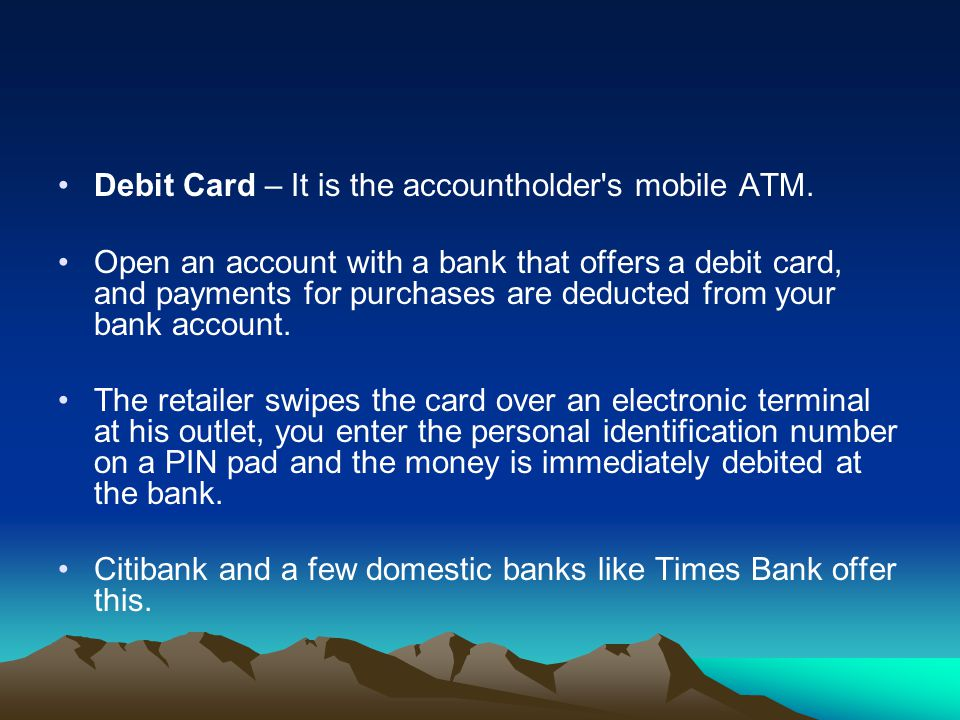 Debit Card – It is the accountholder s mobile ATM.