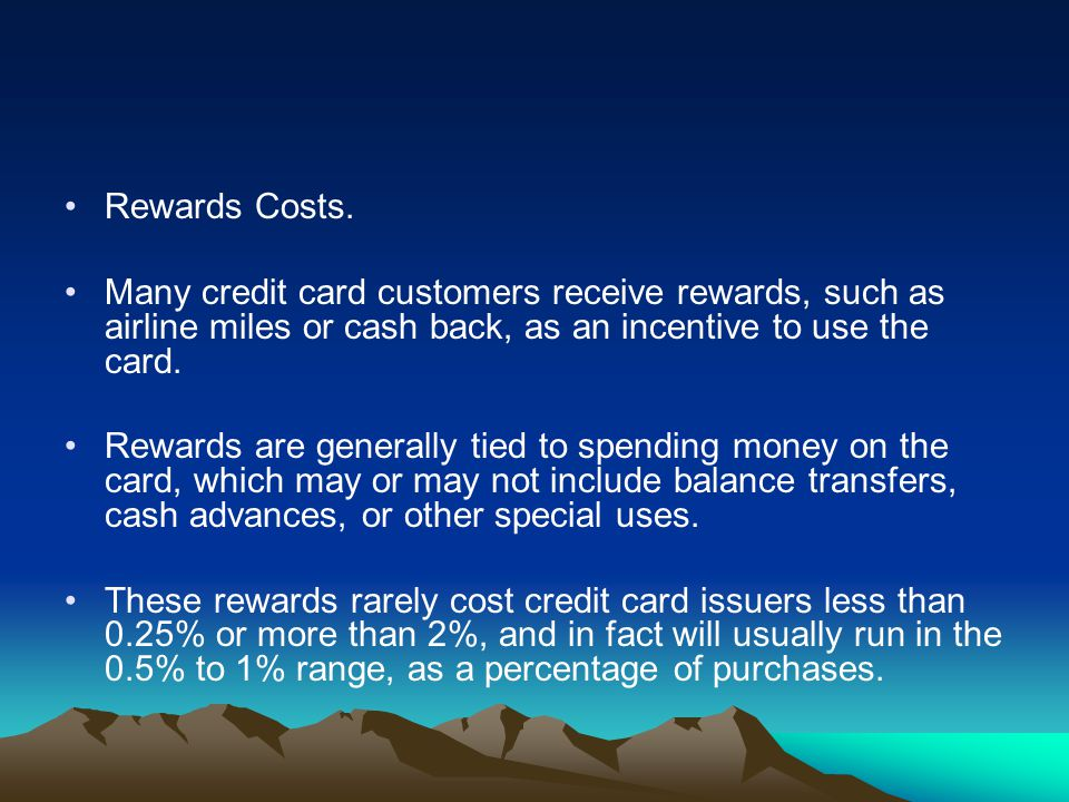 Rewards Costs. Many credit card customers receive rewards, such as airline miles or cash back, as an incentive to use the card.