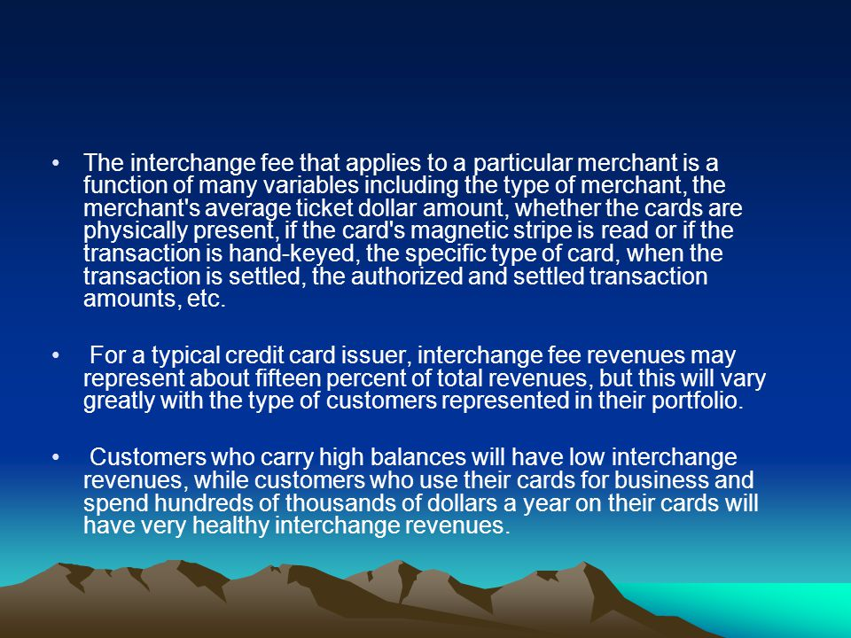 The interchange fee that applies to a particular merchant is a function of many variables including the type of merchant, the merchant s average ticket dollar amount, whether the cards are physically present, if the card s magnetic stripe is read or if the transaction is hand-keyed, the specific type of card, when the transaction is settled, the authorized and settled transaction amounts, etc.