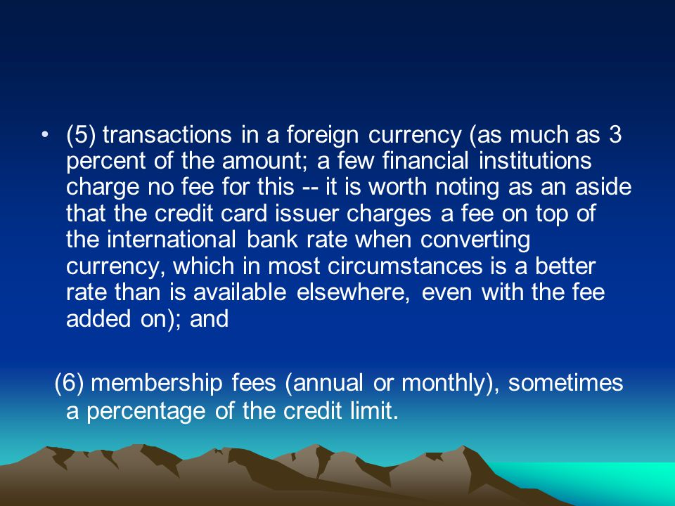 (5) transactions in a foreign currency (as much as 3 percent of the amount; a few financial institutions charge no fee for this -- it is worth noting as an aside that the credit card issuer charges a fee on top of the international bank rate when converting currency, which in most circumstances is a better rate than is available elsewhere, even with the fee added on); and