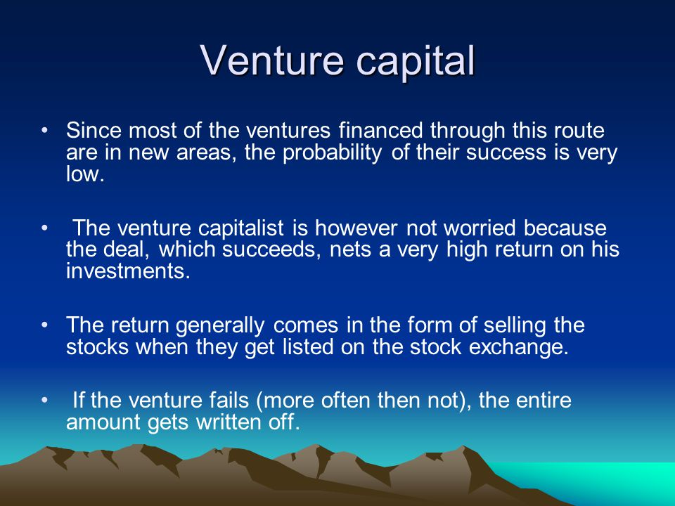 Venture capital Since most of the ventures financed through this route are in new areas, the probability of their success is very low.