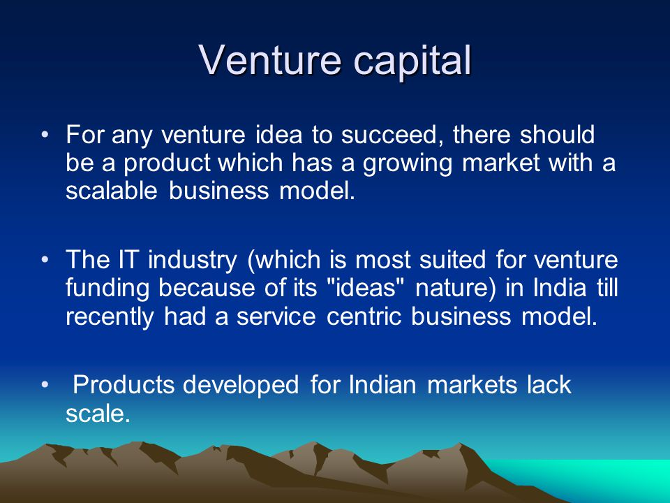 Venture capital For any venture idea to succeed, there should be a product which has a growing market with a scalable business model.