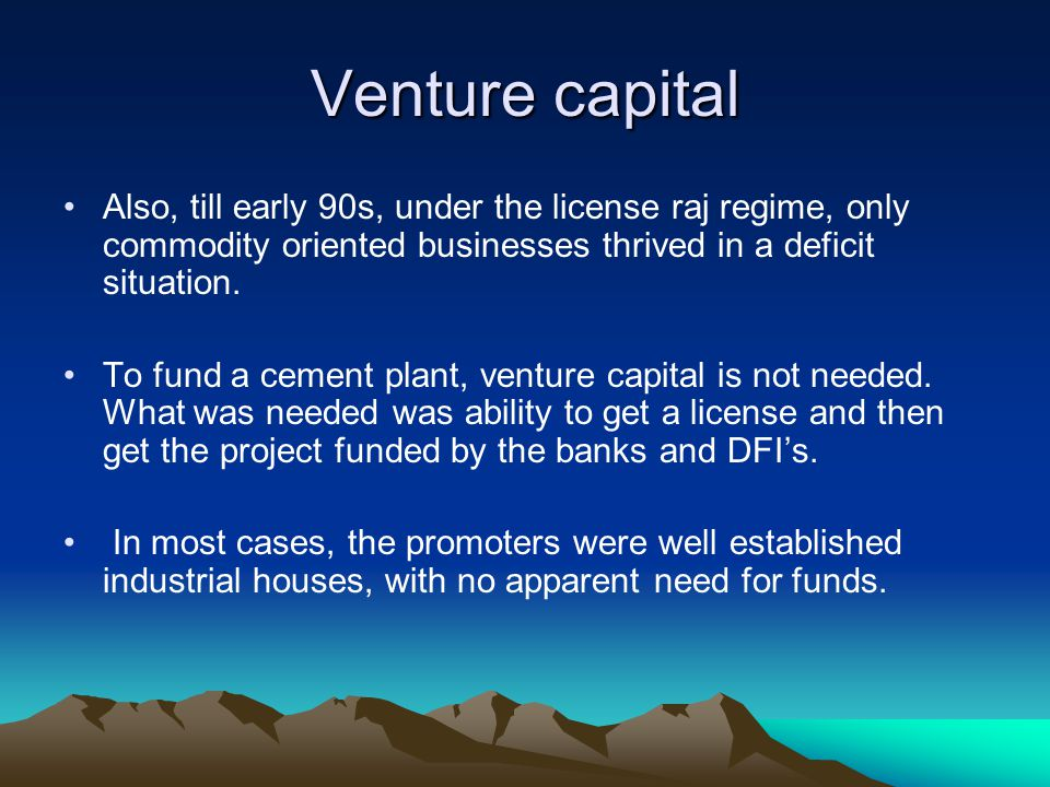 Venture capital Also, till early 90s, under the license raj regime, only commodity oriented businesses thrived in a deficit situation.