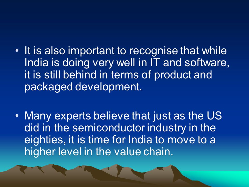 It is also important to recognise that while India is doing very well in IT and software, it is still behind in terms of product and packaged development.