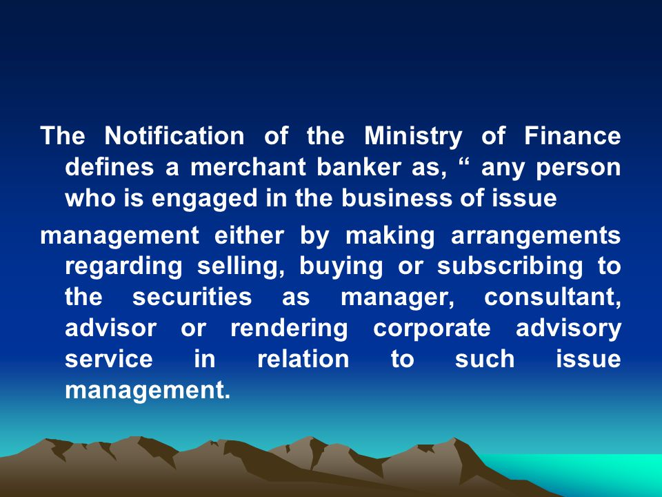 The Notification of the Ministry of Finance defines a merchant banker as, any person who is engaged in the business of issue