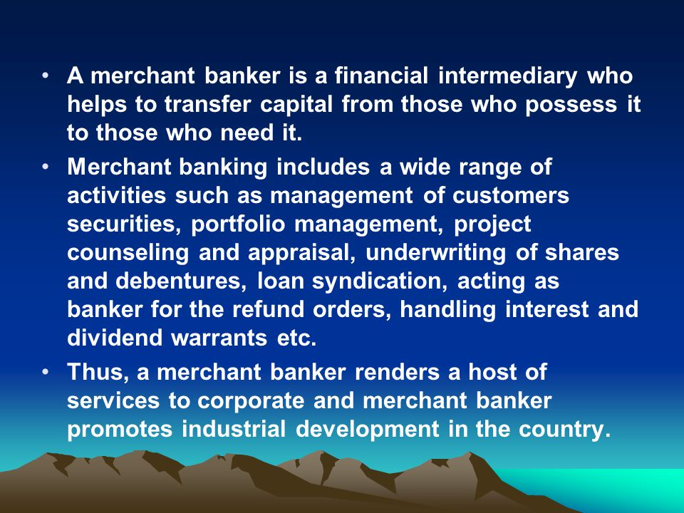 A merchant banker is a financial intermediary who helps to transfer capital from those who possess it to those who need it.