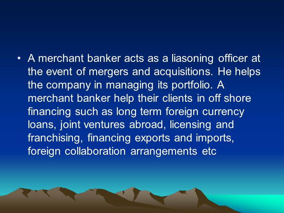 A merchant banker acts as a liasoning officer at the event of mergers and acquisitions.