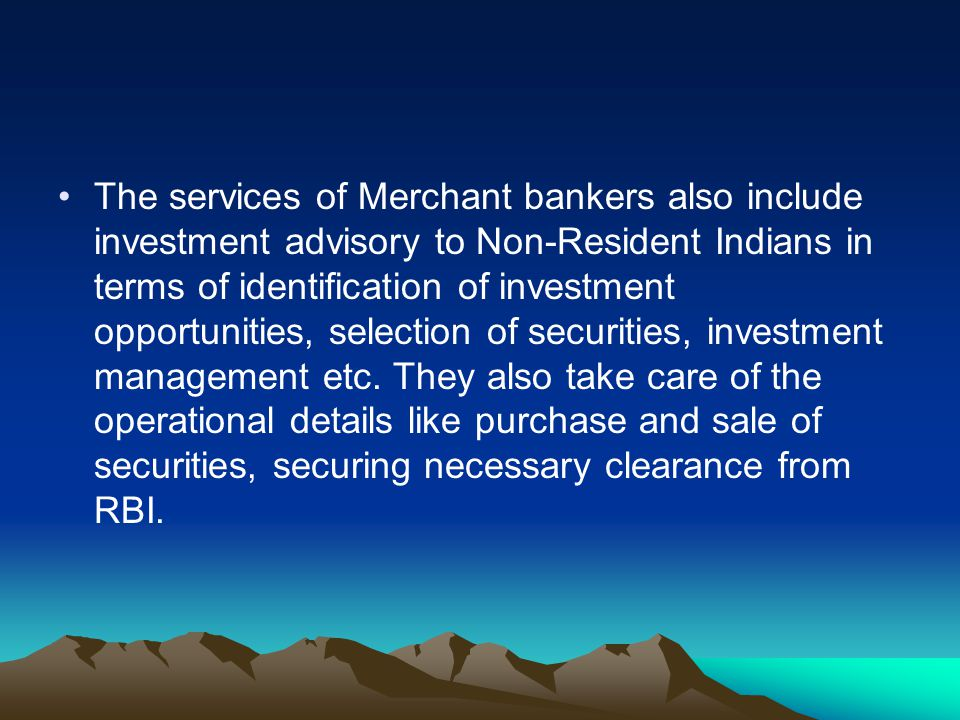 The services of Merchant bankers also include investment advisory to Non-Resident Indians in terms of identification of investment opportunities, selection of securities, investment management etc.