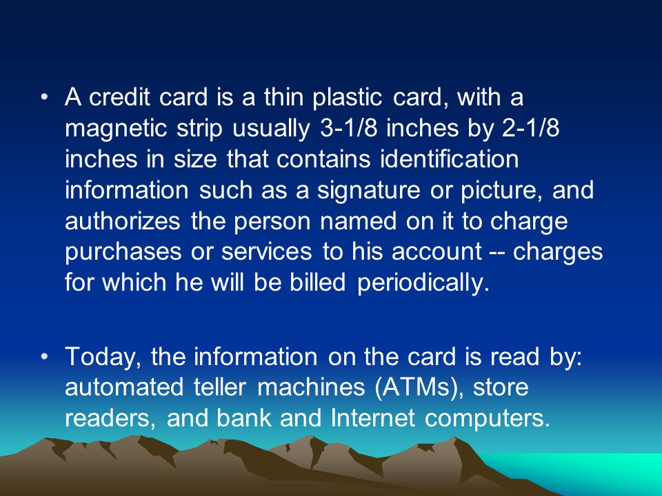 A credit card is a thin plastic card, with a magnetic strip usually 3-1/8 inches by 2-1/8 inches in size that contains identification information such as a signature or picture, and authorizes the person named on it to charge purchases or services to his account -- charges for which he will be billed periodically.
