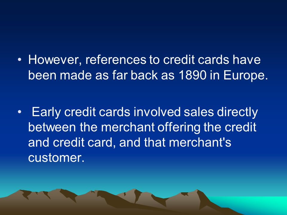 However, references to credit cards have been made as far back as 1890 in Europe.
