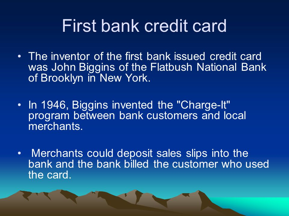 First bank credit card The inventor of the first bank issued credit card was John Biggins of the Flatbush National Bank of Brooklyn in New York.