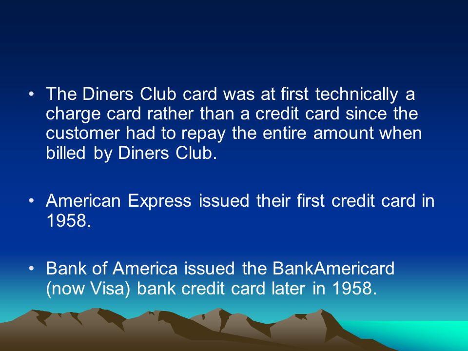 The Diners Club card was at first technically a charge card rather than a credit card since the customer had to repay the entire amount when billed by Diners Club.