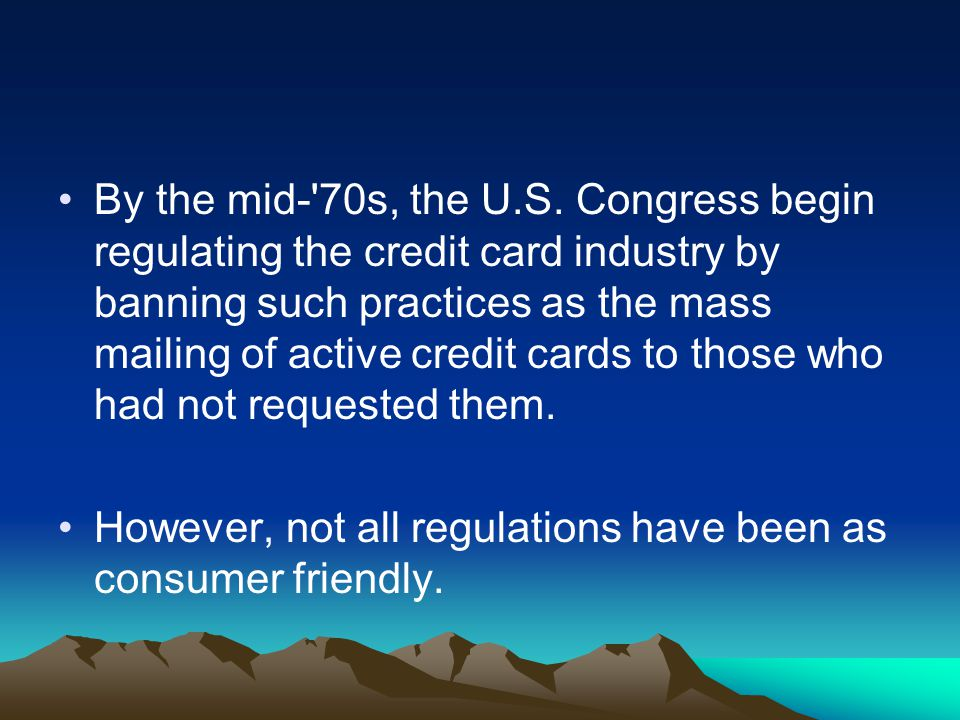 By the mid- 70s, the U.S. Congress begin regulating the credit card industry by banning such practices as the mass mailing of active credit cards to those who had not requested them.