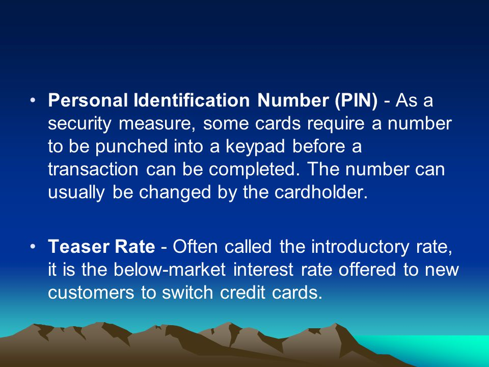 Personal Identification Number (PIN) - As a security measure, some cards require a number to be punched into a keypad before a transaction can be completed. The number can usually be changed by the cardholder.