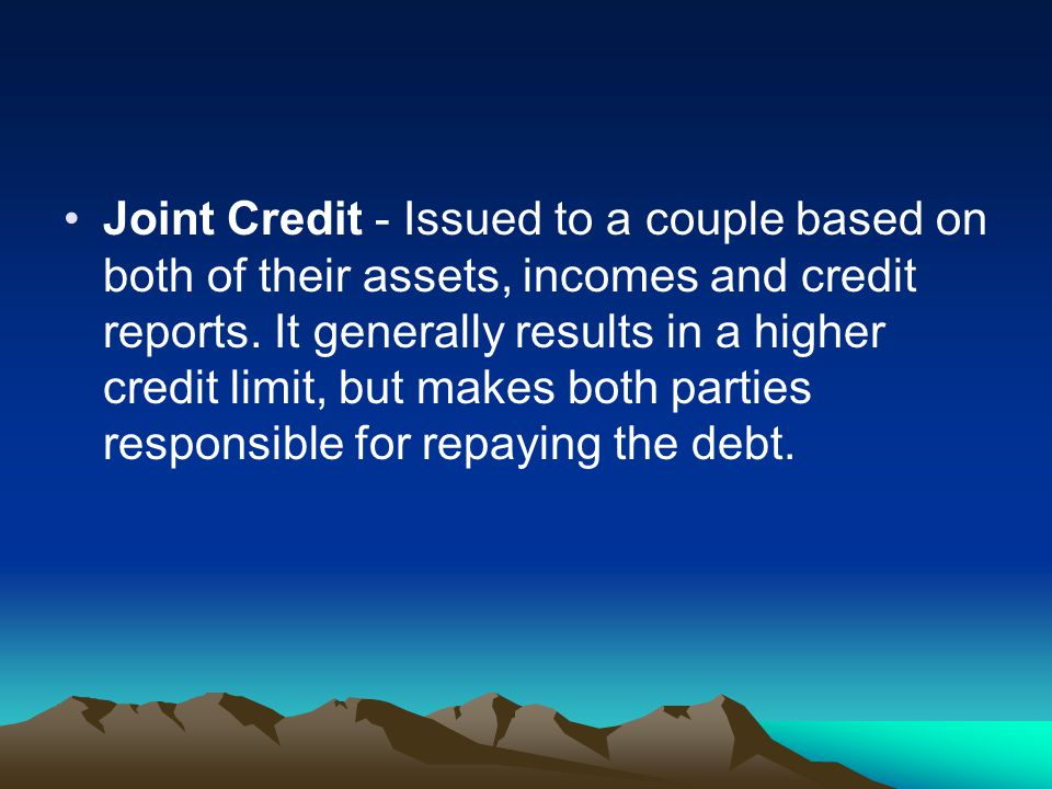 Joint Credit - Issued to a couple based on both of their assets, incomes and credit reports.