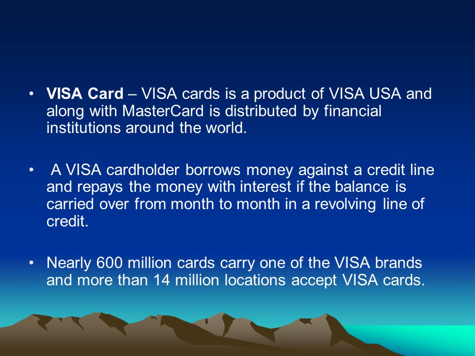VISA Card – VISA cards is a product of VISA USA and along with MasterCard is distributed by financial institutions around the world.