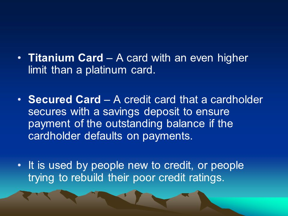 Titanium Card – A card with an even higher limit than a platinum card.
