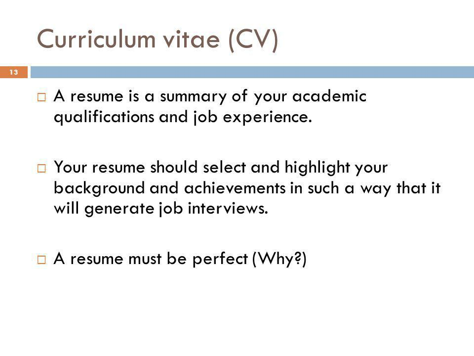 Curriculum vitae (CV) A resume is a summary of your academic qualifications and job experience.