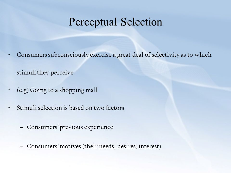 Perceptual Selection Consumers subconsciously exercise a great deal of selectivity as to which stimuli they perceive.